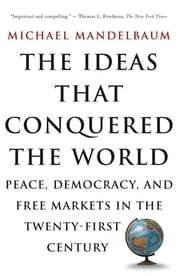 The Ideas That Conquered The World - Peace, Democracy, And Free Markets In The Twenty-first Century ebook by Michael Mandelbaum