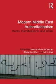 Modern Middle East Authoritarianism - Roots, Ramifications, and Crisis ebook by Noureddine Jebnoun,Mehrdad Kia,Mimi Kirk