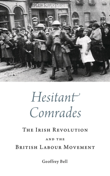 Hesitant Comrades - The Irish Revolution and the British Labour Movement ebook by Geoffrey Bell