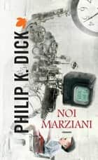 Noi marziani eBook by Philip K. Dick