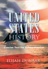 UNITED STATES HISTORY - Concise Text For School Projects ebook by Elijah Dunbar