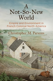 A Not-So-New World - Empire and Environment in French Colonial North America ebook by Christopher M. Parsons