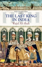 Last King in India: Wajid Ali Shah ebook by Rosie Llewellyn-Jones