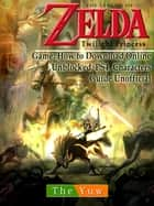 Legend of Zelda Twilight Princess Game: Wii, Gamecube, 3DS, Walkthrough Guide Unofficial ebook by THE YUW