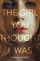 The Girl You Thought I Was ebook by Rebecca Phillips
