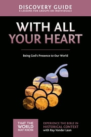 With All Your Heart Discovery Guide - Being God's Presence to Our World ebook by Ray Vander Laan, Stephen and Amanda Sorenson