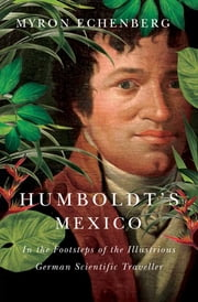 Humboldt's Mexico - In the Footsteps of the Illustrious German Scientific Traveller ebook by Myron Echenberg