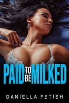 Paid To Be Milked - Erotic Lactation ebook by