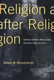 Religion after Religion: Gershom Scholem, Mircea Eliade, and Henry Corbin at Eranos ebook by Wasserstrom, Steven M.