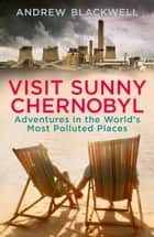 Visit Sunny Chernobyl - Adventures in the World's Most Polluted Places eBook by Andrew Blackwell