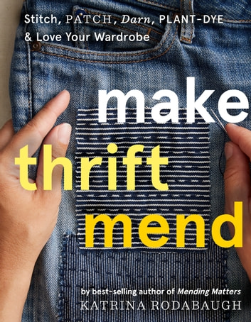 Make Thrift Mend - Stitch, Patch, Darn, Plant-Dye & Love Your Wardrobe ebook by Katrina Rodabaugh