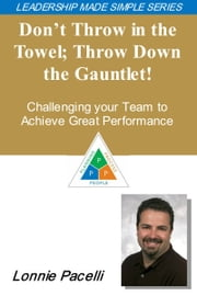 The Leadership Made Simple Series: Don't Throw in the Towel, Throw Down the Gauntlet! Challenge Your Team to Achieve Great Performance ebook by Lonnie Pacelli