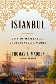 Istanbul - City of Majesty at the Crossroads of the World ebook by Thomas F. Madden