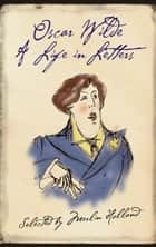 Oscar Wilde: A Life in Letters ebook by Merlin Holland, Oscar Wilde