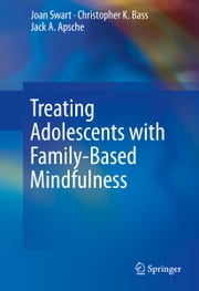 Treating Adolescents with Family-Based Mindfulness ebook by Joan Swart,Christopher K. Bass,Jack A. Apsche