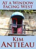 At a Window Facing West ebook by Kim Antieau