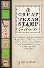 The Great Texas Stamp Collection - How Some Stubborn Texas Confederate Postmasters, a Handful of Determined Texas Stamp Collectors, and a Few of the World's Greatest Philatelists Created, Discovered, and Preserved Some of the World's Most Valuable Postage Stamps ebook by Charles W. Deaton