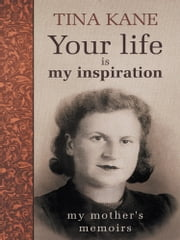Your life is my inspiration - My mother's memoirs ebook by Tina Kane