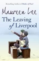 The Leaving Of Liverpool eBook by Maureen Lee