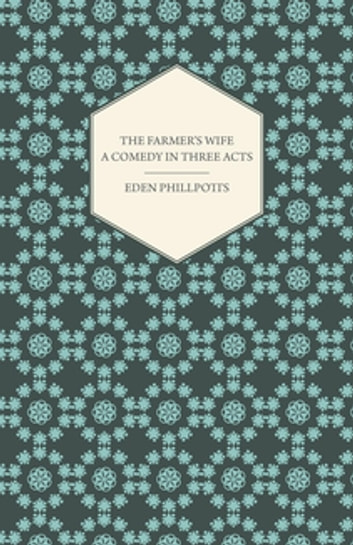 The Farmer's Wife - A Comedy in Three Acts ebook by Eden Phillpotts