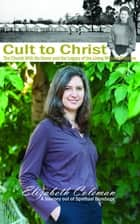Cult to Christ - The Church With No Name and the Legacy of the Living Witness Doctrine ebook by Elizabeth Joy Coleman
