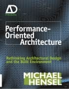 Performance-Oriented Architecture - Rethinking Architectural Design and the Built Environment ebook by Michael Hensel
