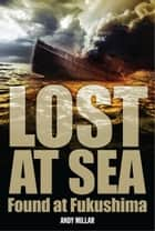 Lost at Sea, Found at Fukushima ebook by Andy Millar