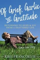 Of Grief, Garlic and Gratitude - Returning to Hope and Joy from a Shattered Life: Sam's Love Story ebook by Kris Francoeur