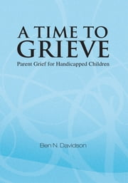 A Time to Grieve - Parent Grief for Handicapped Children ebook by Ben N. Davidson