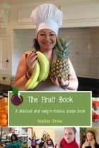 The Fruit Book - A delicious and easy-to-follow recipe book 電子書籍 by Heather Prince