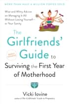 The Girlfriends' Guide to Surviving the First Year of Motherhood - Wise and Witty Advice on Everything from Coping with Postpartum Moodswings to Salvaging Your Sex Life to Fitting into That Favorite Pair of Jeans ebook by Vicki Iovine