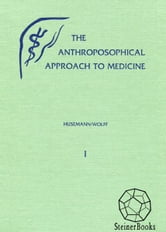 The Anthroposophical Approach to Medicine: An Outline of a Spiritual Scientifically Oriented Medicine: vol. 1 ebook by Friedrich Husemann, Otto Wolff