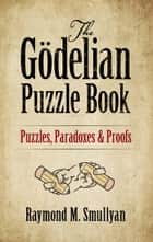 The Gödelian Puzzle Book - Puzzles, Paradoxes and Proofs ebook by Raymond M. Smullyan