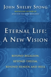 Eternal Life: A New Vision - Beyond Religion, Beyond Theism, Beyond Heaven and Hell ebook by John Shelby Spong