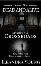 Season One: Dead And Alive - Crossroads (Episode Six) ebook by Ileandra Young