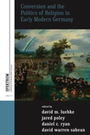 Conversion and the Politics of Religion in Early Modern Germany ebook by David M. Luebke,Jared Poley,Daniel C. Ryan,David Warren Sabean
