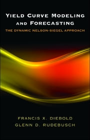 Yield Curve Modeling and Forecasting - The Dynamic Nelson-Siegel Approach ebook by Francis X. Diebold,Glenn D. Rudebusch