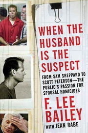 When the Husband is the Suspect - From Sam Shepperd to Scott Peterson - The Public's Passion for Spousal Homicide ebook by F. Lee Bailey,Jean Rabe