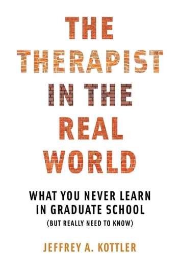The Therapist in the Real World: What You Never Learn in Graduate School (But Really Need to Know) ebook by Jeffrey A. Kottler