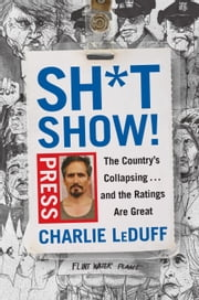Sh*tshow! - The Country's Collapsing . . . and the Ratings Are Great ebook by Charlie LeDuff
