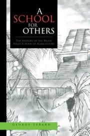 A School for Others - The History of the Belize High School of Agriculture ebook by George LeBard
