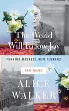 The World Will Follow Joy - Turning Madness into Flowers (New Poems) ebook by Alice Walker