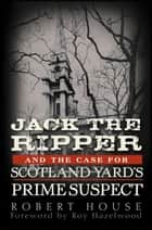 Jack the Ripper and the Case for Scotland Yard's Prime Suspect ebook by Robert House,Roy Hazelwood