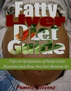 Fatty Liver Diet Guide: Tips on Symptoms of Fatty Liver Diseases and How You Can Reverse It! ebook by Pamela Stevens