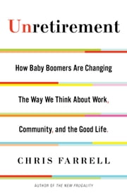 Unretirement - How Baby Boomers are Changing the Way We Think About Work, Community, and the Good Life ebook by Chris Farrell