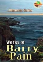 Works of Barry Pain: Eliza, Here and Hereafter, If Winter Don't, and More! ( 5 Works ) - Humorous Stories ebook by Barry Pain
