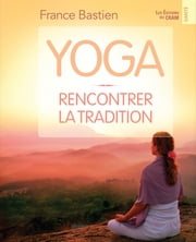 Yoga, rencontrer la tradition ebook by France Bastien