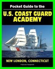 21st Century Pocket Guide to the U.S. Coast Guard Academy at New London, Connecticut: Programs, Courses, History, Cadet Life ebook by Progressive Management