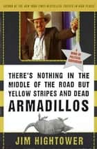 There's Nothing in the Middle of the Road but Yellow Stripes and Dead Armadillos ebook by Jim Hightower