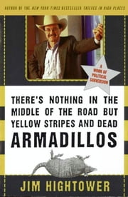 There's Nothing in the Middle of the Road but Yellow Stripes and Dead Armadillos - A Work of Political Subversion ebook by Jim Hightower